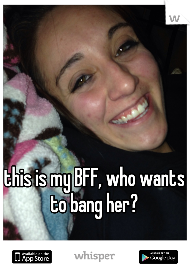 this is my BFF, who wants to bang her?