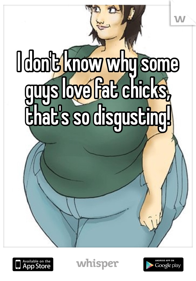 I don't know why some guys love fat chicks, that's so disgusting!