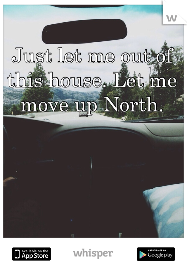 Just let me out of this house. Let me move up North.