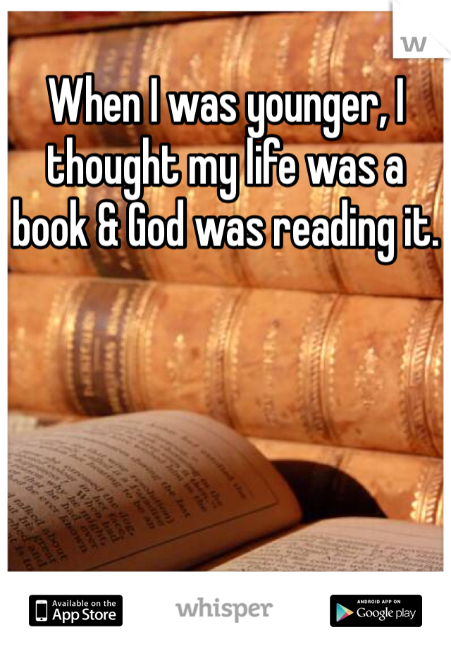 When I was younger, I thought my life was a book & God was reading it.