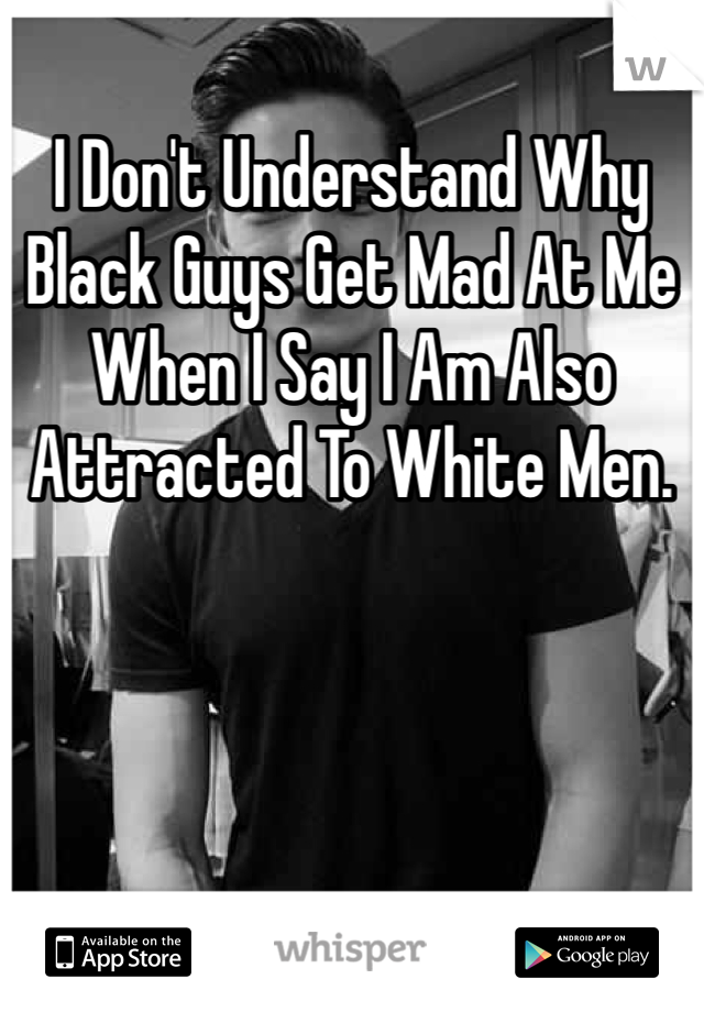 I Don't Understand Why Black Guys Get Mad At Me When I Say I Am Also Attracted To White Men.