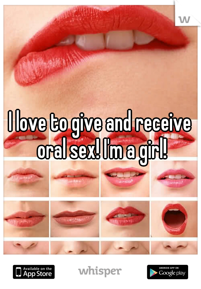 I love to give and receive oral sex! I'm a girl!