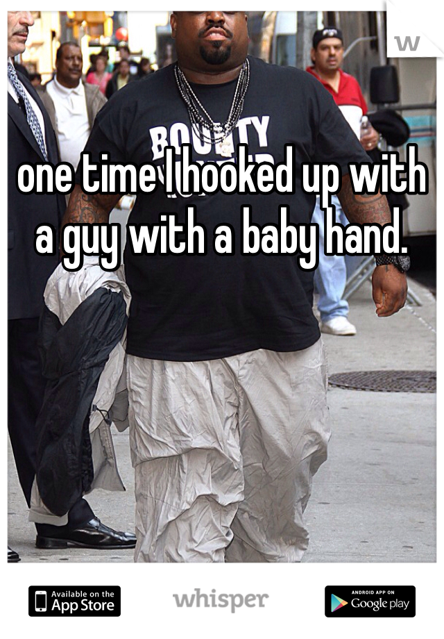 one time I hooked up with a guy with a baby hand.