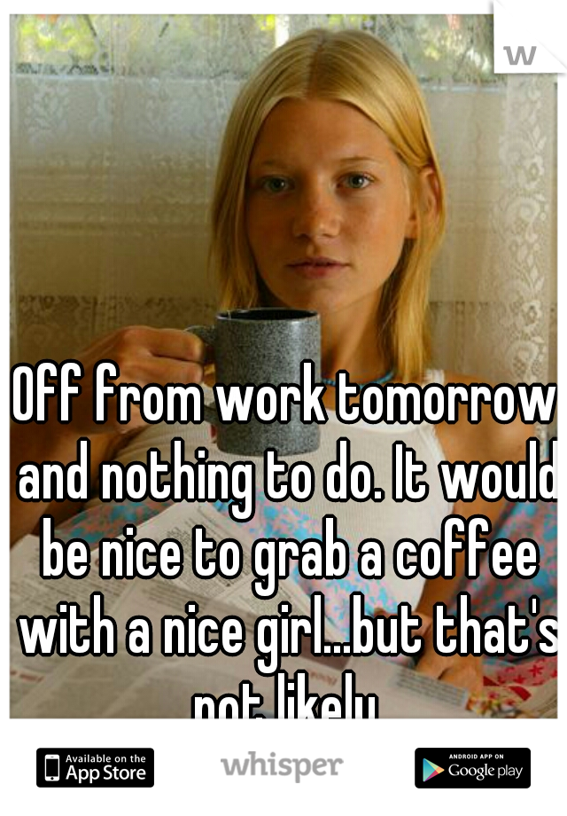 Off from work tomorrow and nothing to do. It would be nice to grab a coffee with a nice girl...but that's not likely.