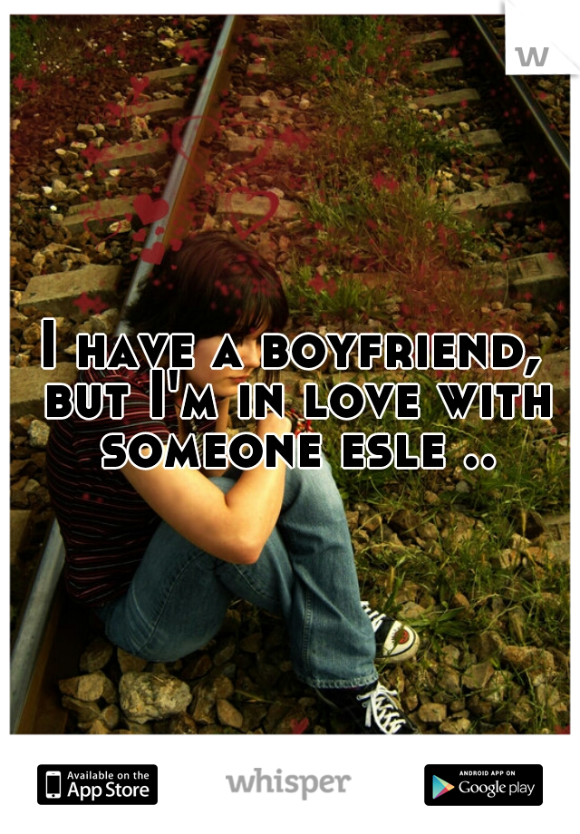 I have a boyfriend, but I'm in love with someone esle ..
