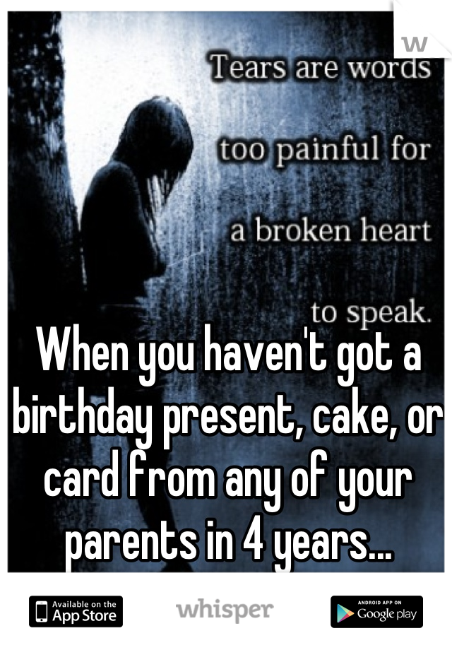 When you haven't got a birthday present, cake, or card from any of your parents in 4 years...