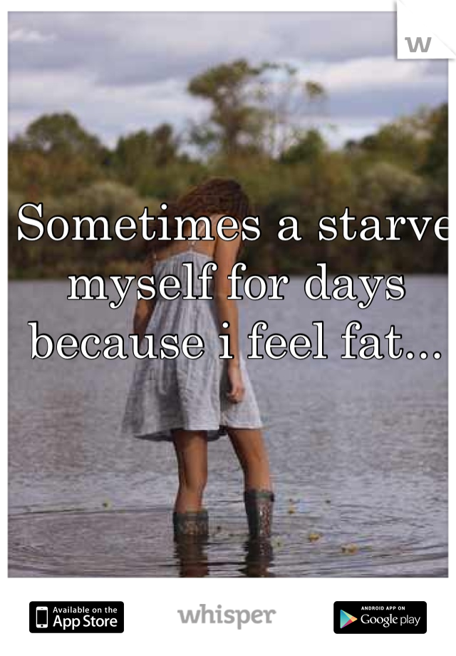 Sometimes a starve myself for days because i feel fat...