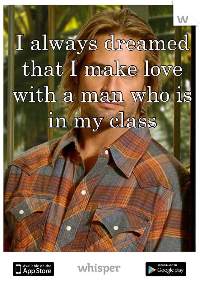 I always dreamed that I make love with a man who is in my class