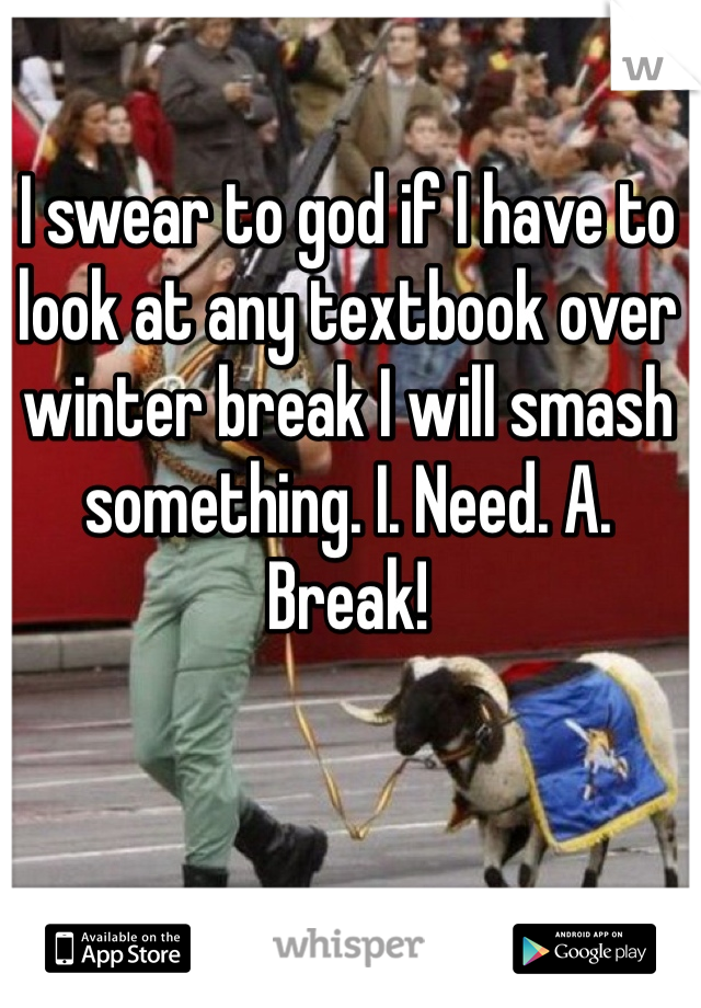 I swear to god if I have to look at any textbook over winter break I will smash something. I. Need. A. Break!