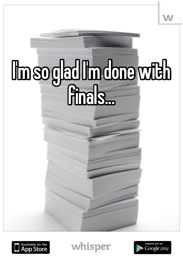 I'm so glad I'm done with finals...