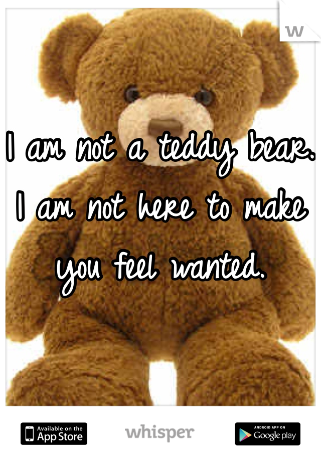 I am not a teddy bear. I am not here to make you feel wanted.