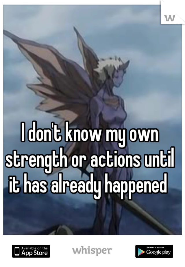 I don't know my own strength or actions until it has already happened