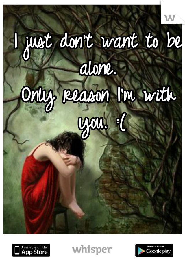 I just don't want to be alone.  Only reason I'm with you. :(