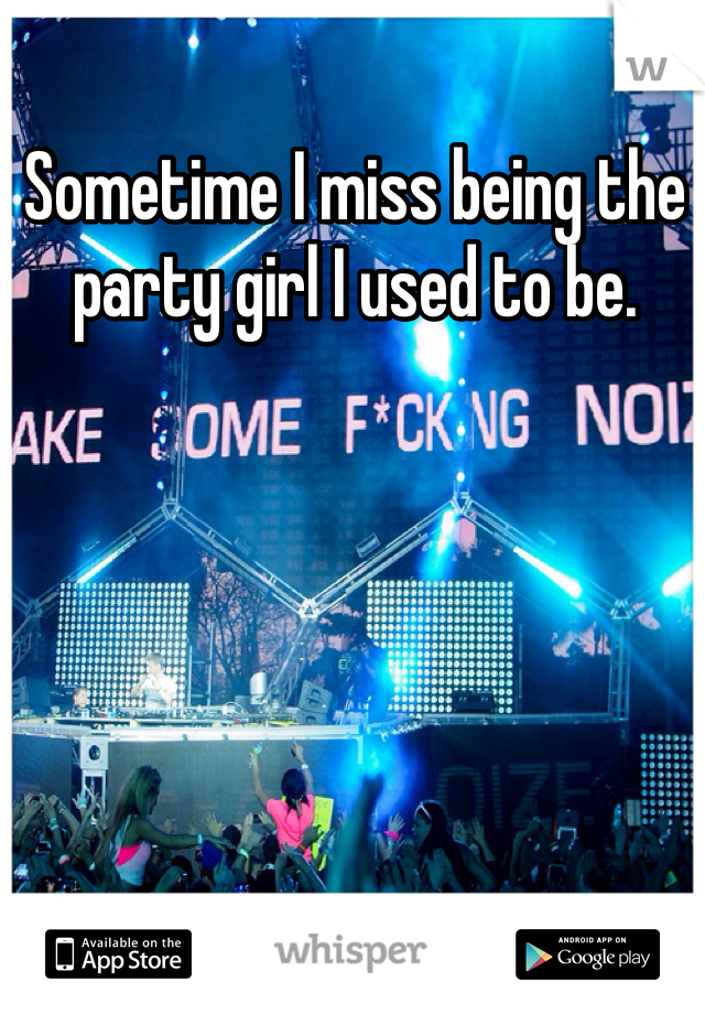 Sometime I miss being the party girl I used to be.