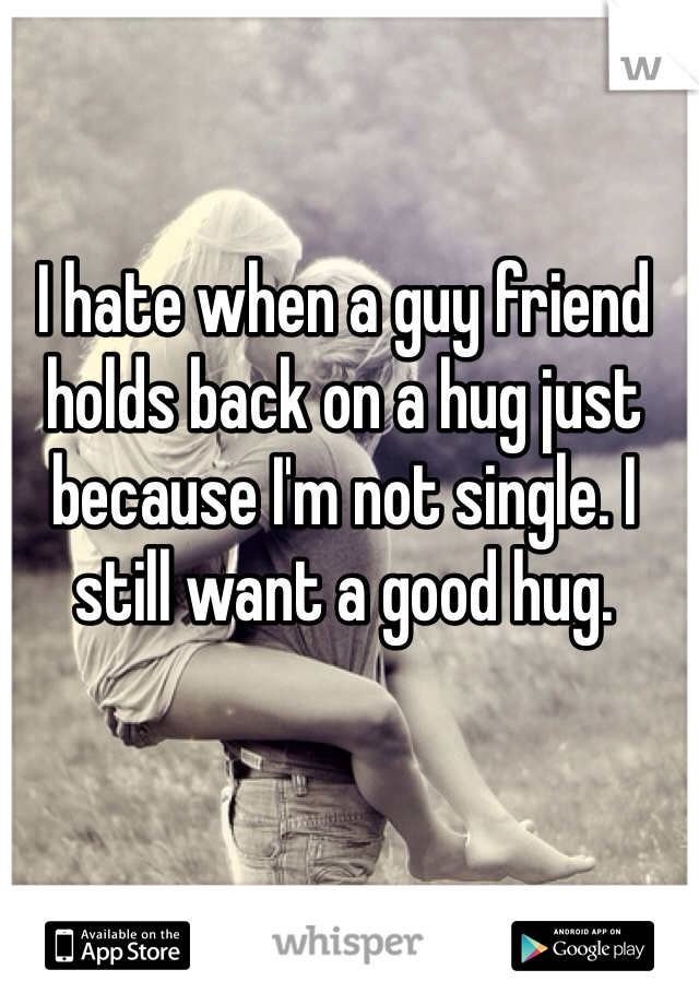 I hate when a guy friend holds back on a hug just because I'm not single. I still want a good hug.