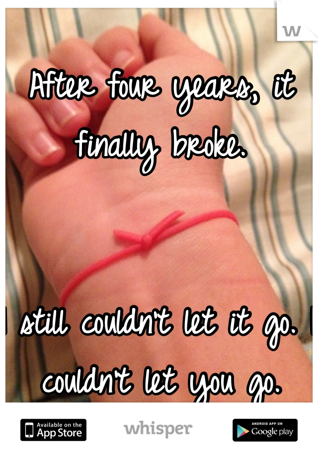 After four years, it finally broke.   I still couldn't let it go. I couldn't let you go.