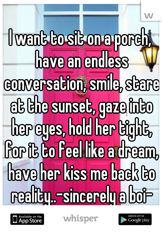 I want to sit on a porch, have an endless conversation, smile, stare at the sunset, gaze into her eyes, hold her tight, for it to feel like a dream, have her kiss me back to reality..-sincerely a boi-