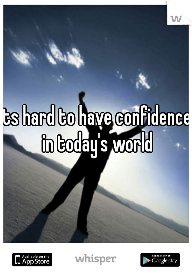 its hard to have confidence in today's world