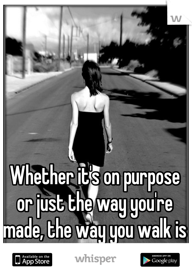 Whether it's on purpose or just the way you're made, the way you walk is hypnotizing.
