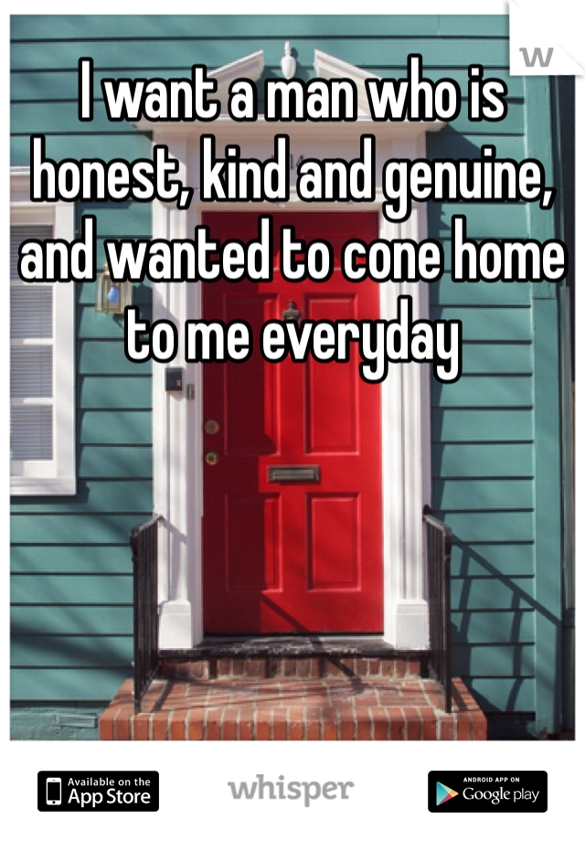 I want a man who is honest, kind and genuine, and wanted to cone home to me everyday