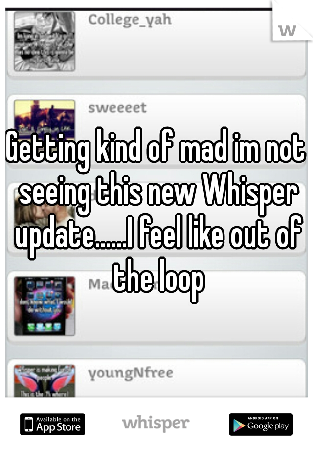 Getting kind of mad im not seeing this new Whisper update......I feel like out of the loop