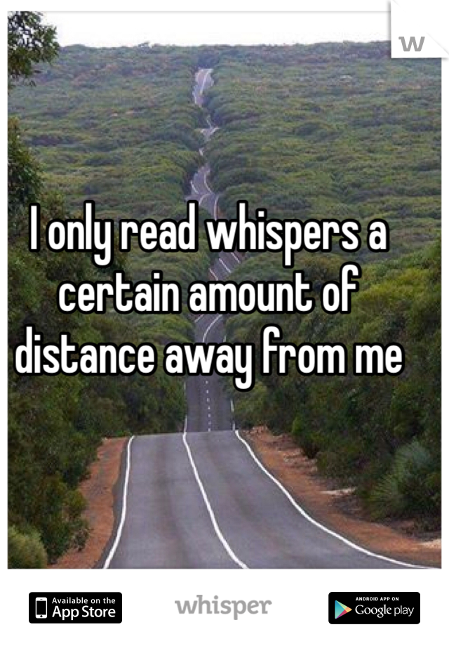 I only read whispers a certain amount of distance away from me