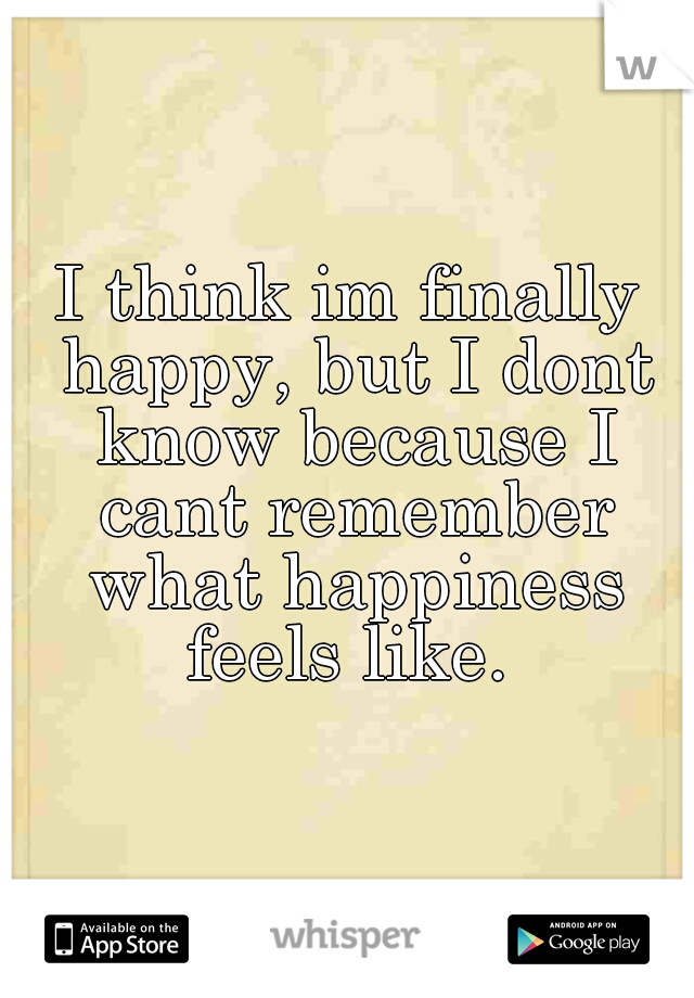 I think im finally happy, but I dont know because I cant remember what happiness feels like.