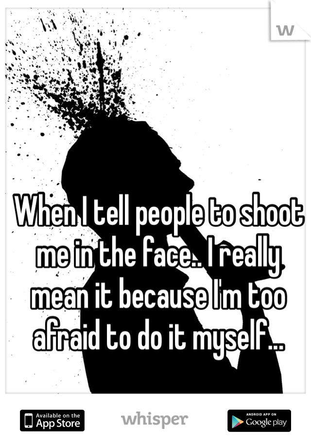 When I tell people to shoot me in the face.. I really mean it because I'm too afraid to do it myself...