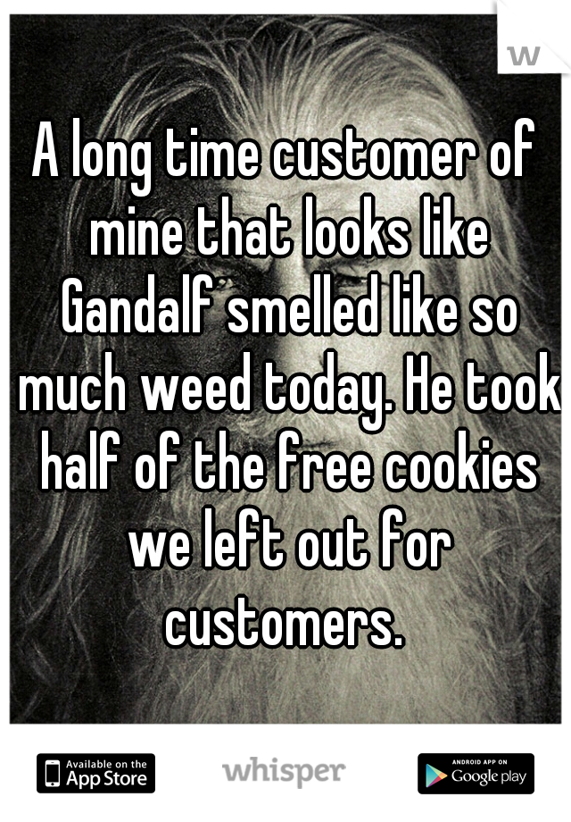 A long time customer of mine that looks like Gandalf smelled like so much weed today. He took half of the free cookies we left out for customers.