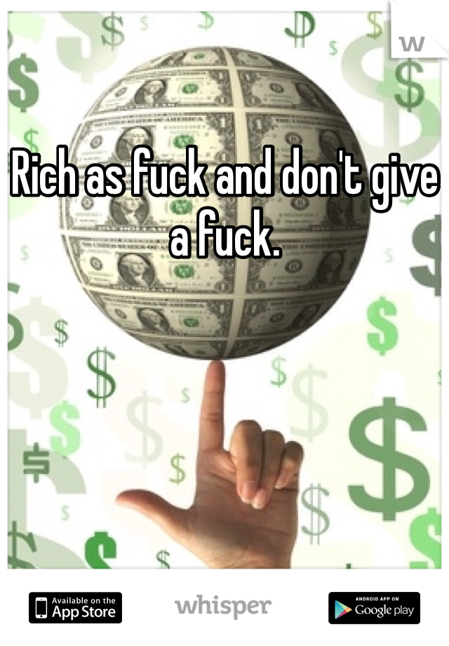 Rich as fuck and don't give a fuck.