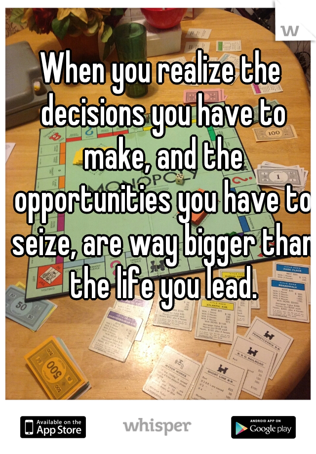 When you realize the decisions you have to make, and the opportunities you have to seize, are way bigger than the life you lead.