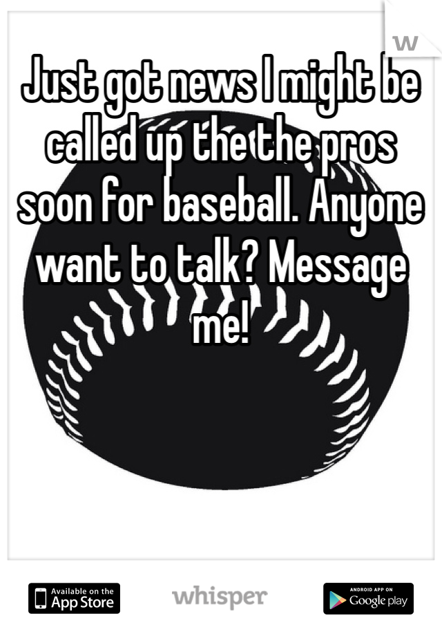 Just got news I might be called up the the pros soon for baseball. Anyone want to talk? Message me!