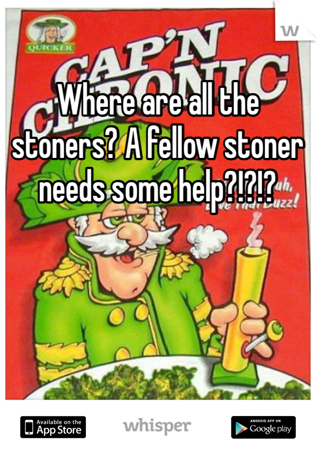 Where are all the stoners? A fellow stoner needs some help?!?!?