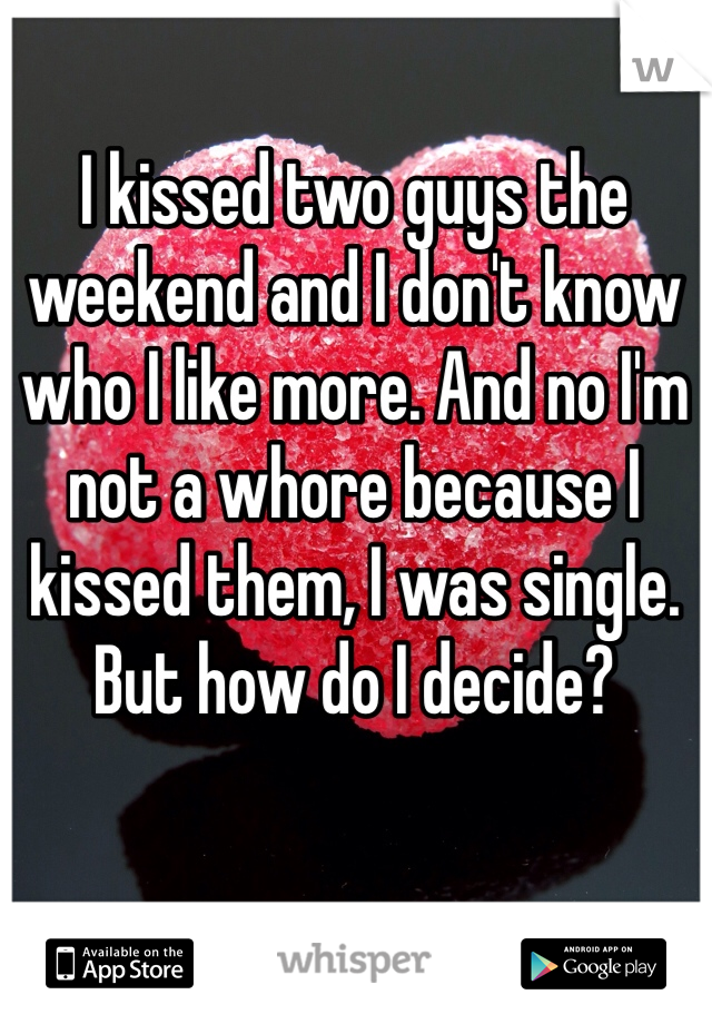 I kissed two guys the weekend and I don't know who I like more. And no I'm not a whore because I kissed them, I was single. But how do I decide?