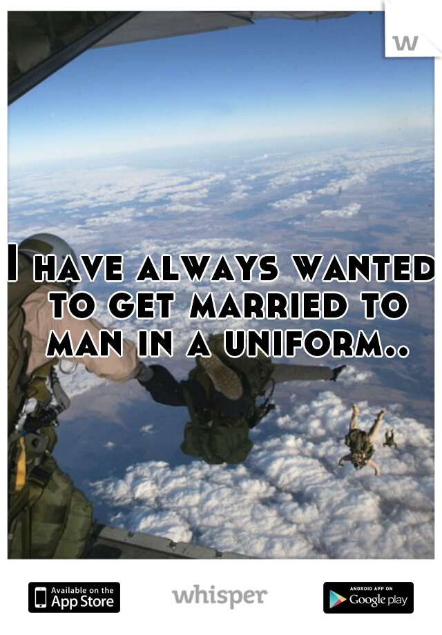 I have always wanted to get married to man in a uniform..