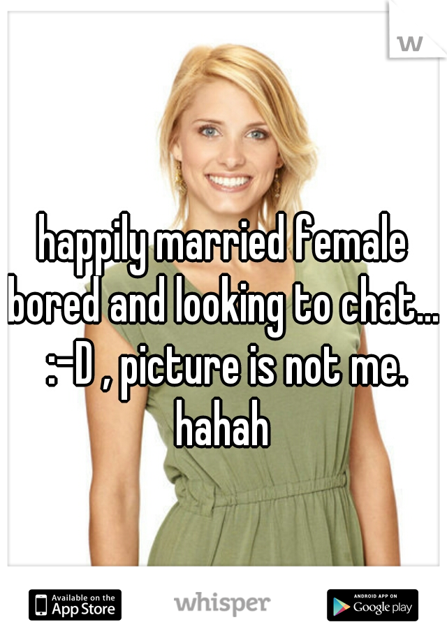 happily married female bored and looking to chat.... :-D , picture is not me. hahah