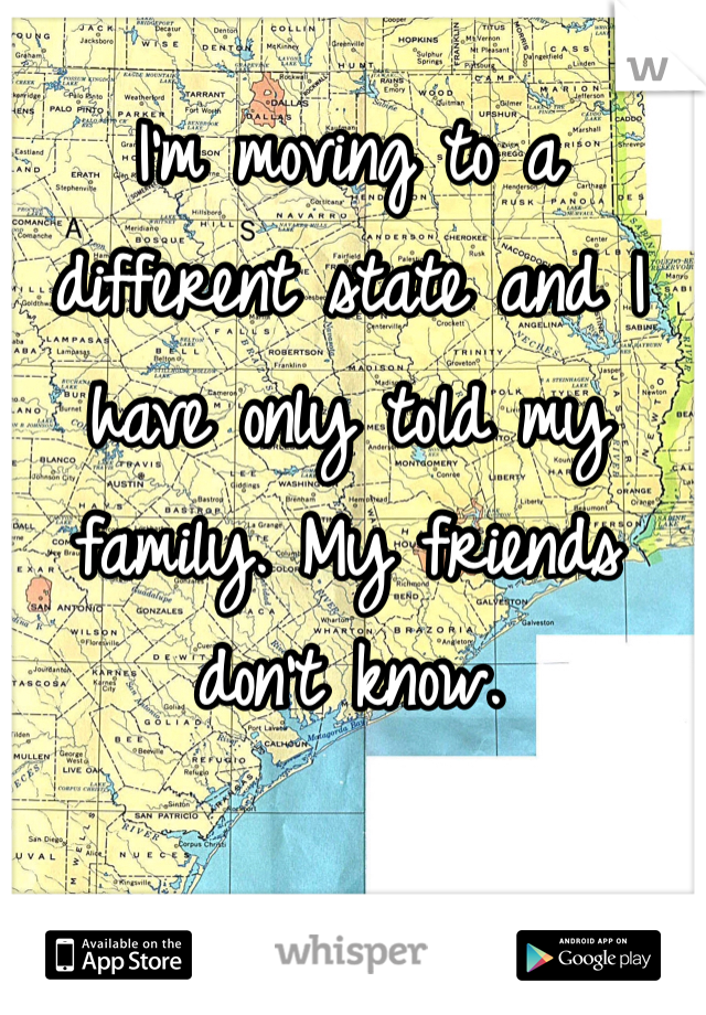 I'm moving to a different state and I have only told my family. My friends don't know.
