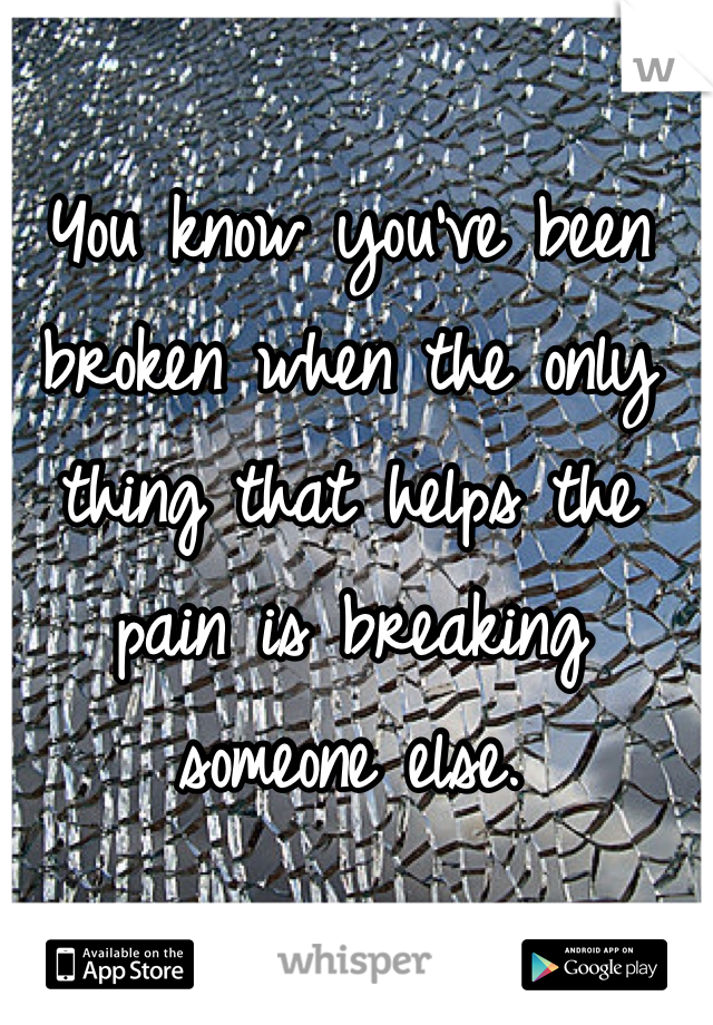 You know you've been broken when the only thing that helps the pain is breaking someone else.