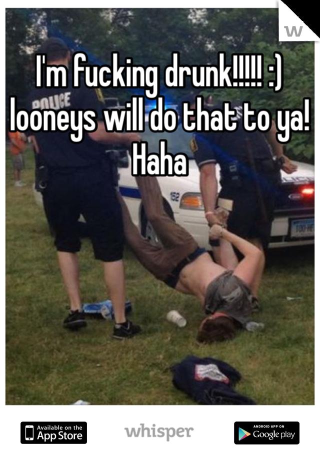 I'm fucking drunk!!!!! :) looneys will do that to ya! Haha