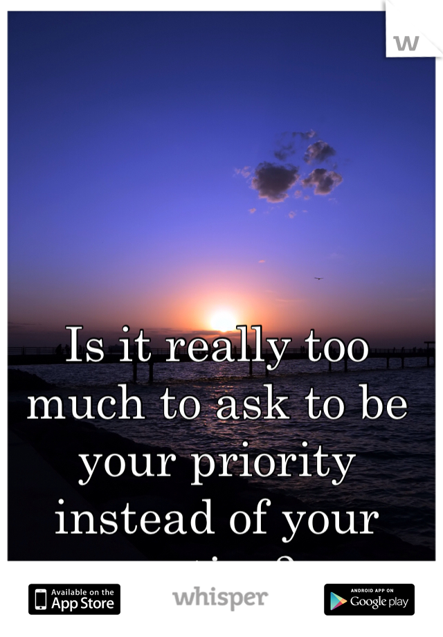 Is it really too much to ask to be your priority instead of your option?