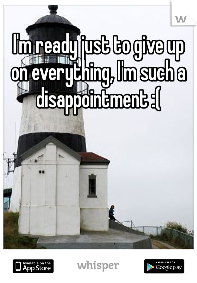 I'm ready just to give up on everything, I'm such a disappointment :(