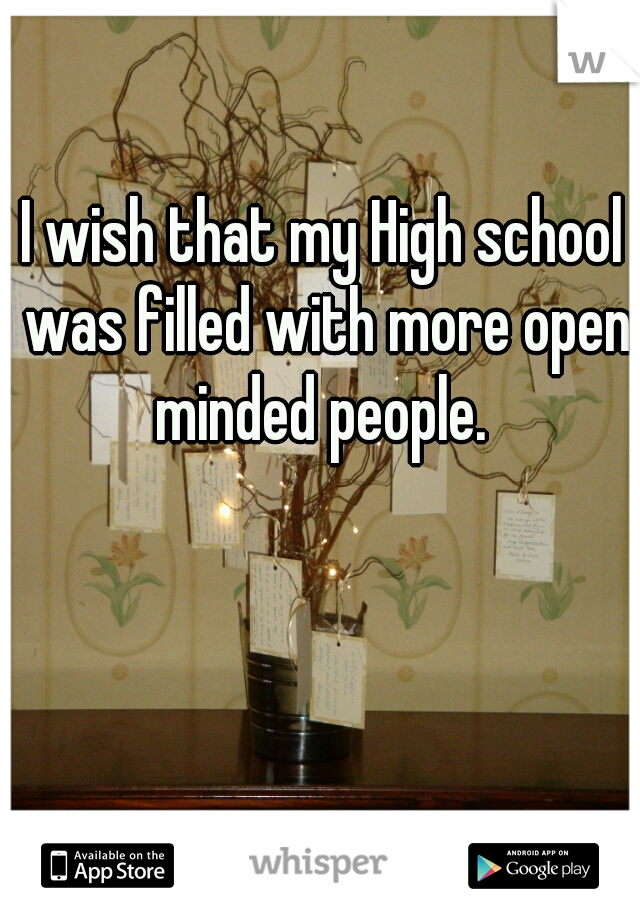 I wish that my High school was filled with more open minded people.