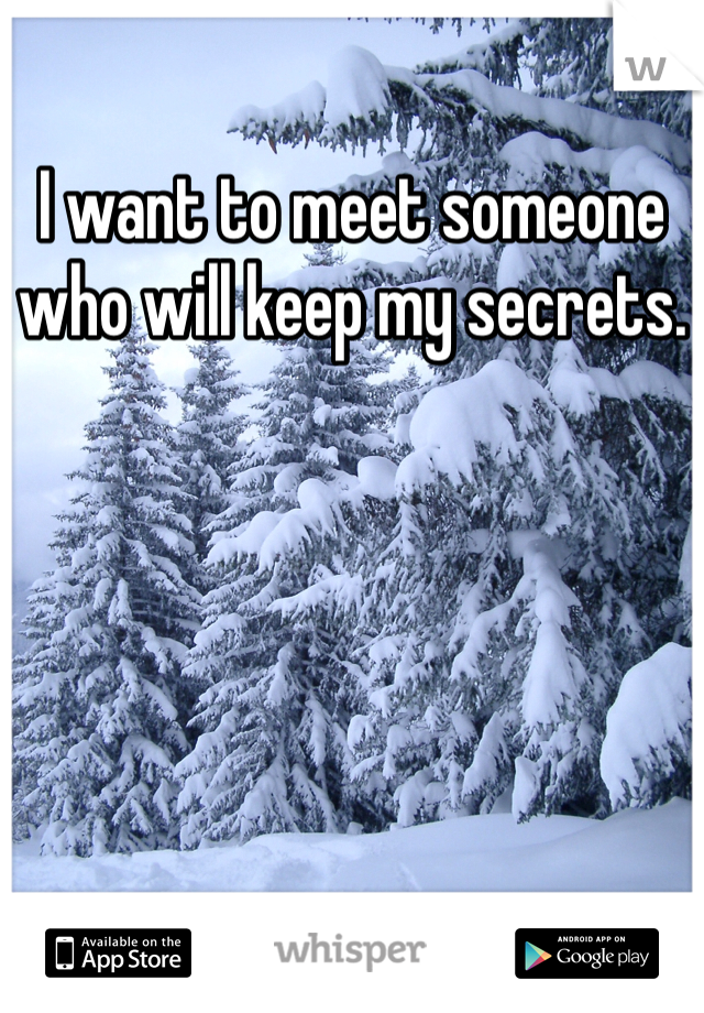 I want to meet someone who will keep my secrets.