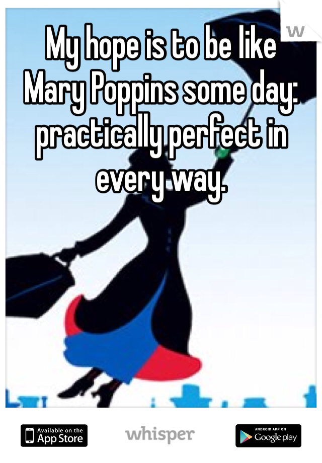 My hope is to be like  Mary Poppins some day: practically perfect in every way.