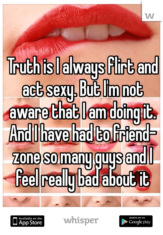 Truth is I always flirt and act sexy. But I'm not aware that I am doing it. And I have had to friend-zone so many guys and I feel really bad about it