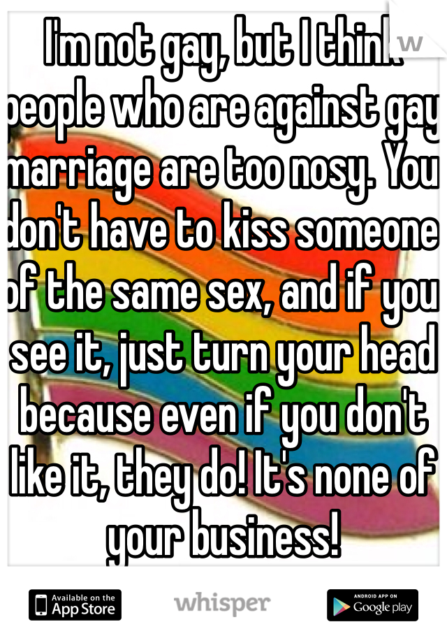 I'm not gay, but I think people who are against gay marriage are too nosy. You don't have to kiss someone of the same sex, and if you see it, just turn your head because even if you don't like it, they do! It's none of your business!