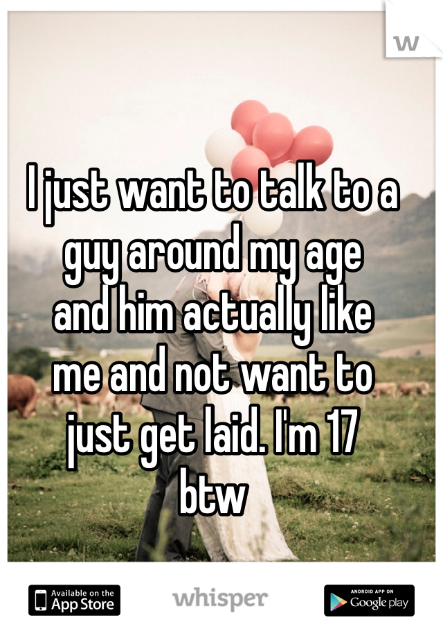 I just want to talk to a  guy around my age  and him actually like  me and not want to  just get laid. I'm 17  btw