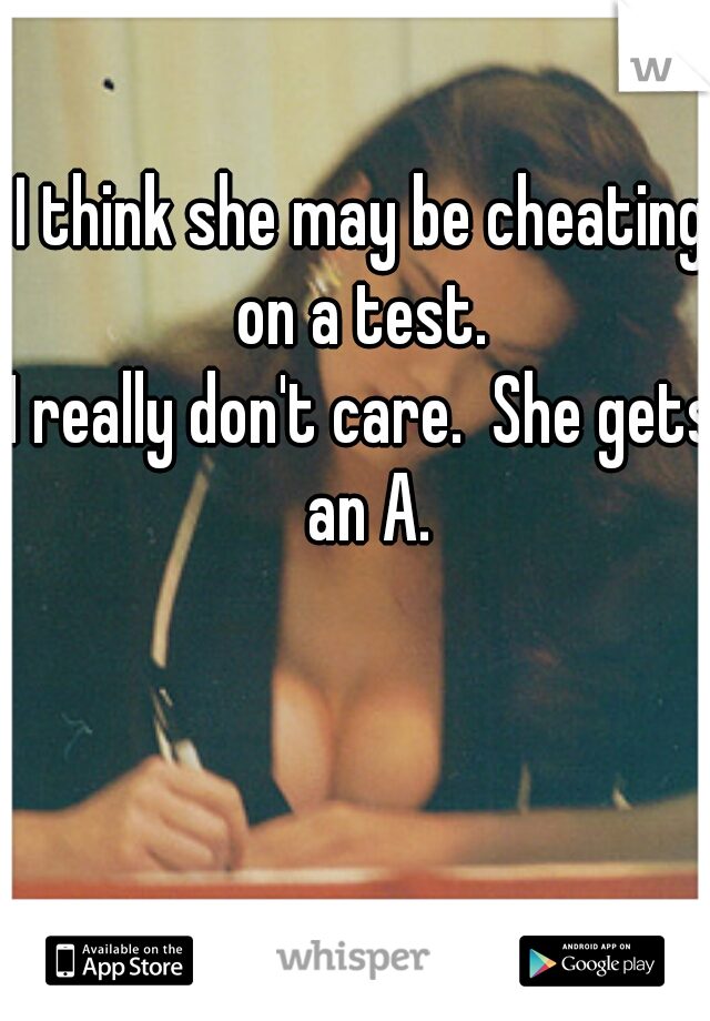 I think she may be cheating on a test.   I really don't care.  She gets an A.