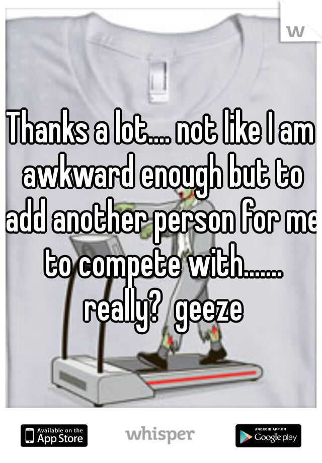 Thanks a lot.... not like I am awkward enough but to add another person for me to compete with....... really?  geeze
