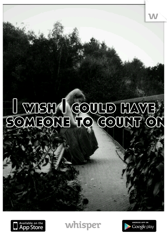 I wish I could have someone to count on.